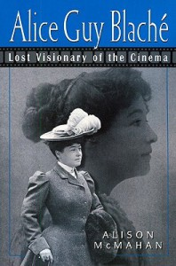 Alice Guy Blaché: Lost Visionary of the Cinema - Alison McMahan