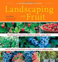 Landscaping With Fruit: Strawberry ground covers, blueberry hedges, grape arbors, and 39 other luscious fruits to make your yard an edible paradise. - Lee Reich