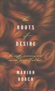 Roots of Desire: The Myth, Meaning and Sexual Power of Red Hair - Marion Roach