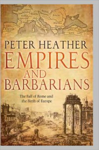 Empires and Barbarians: The Fall of Rome and the Birth of Europe - Peter Heather