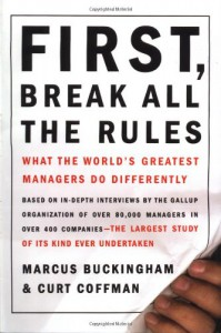 First, Break All the Rules: What the World's Greatest Managers Do Differently - Curt Coffman, Marcus Buckingham