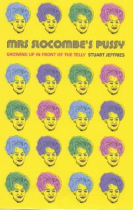 Mrs. Slocombe's Pussy:  Growing Up in Front of the Telly - Stuart Jeffries