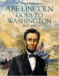 Abe Lincoln Goes to Washington 1837-1863 - Cheryl Harness