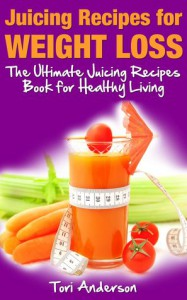 Juicing Recipes for Weight Loss: The Ultimate Juicing Recipes Book for Healthy Living - Tori Anderson