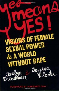 Yes Means Yes!: Visions of Female Sexual Power and A World Without Rape - Jessica Valenti, Jaclyn Friedman, Margaret Cho