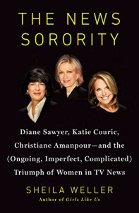 The News Sorority: Diane Sawyer, Katie Couric, Christiane Amanpour—and the (Ongoing, Imperfect, Complicated) Triumph of Women in TV News - Sheila Weller