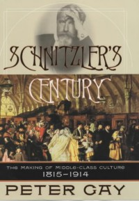 Schnitzler's Century: The Making of Middle Class Culture, 1815-1914 - Peter Gay