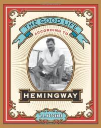 The Good Life According to Hemingway - A.E. Hotchner