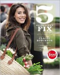 5 Ingredient Fix: Easy, Elegant, and Irresistible Recipes - Claire Robinson