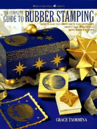 The Complete Guide to Rubber Stamping: Design and Decorate Gifts and Keepsakes Simply and Beautifully with Rubber Stamps - Grace Taormina