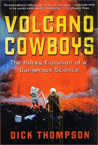 Volcano Cowboys: The Rocky Evolution of a Dangerous Science - Dick Thompson