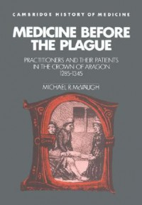 Medicine Before The Plague: Practitioners And Their Patients In The Crown Of Aragon, 1285 1345 - Michael R. McVaugh