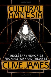 Cultural Amnesia: Necessary Memories from History and the Arts - Clive James