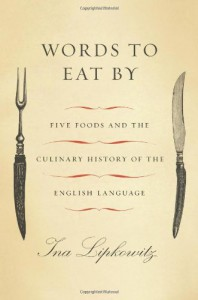 Words to Eat By: Five Foods and the Culinary History of the English Language - Ina Lipkowitz
