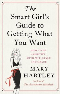The Smart Girl's Guide to Getting What You Want: How to be assertive with wit, style and grace - Mary Hartley