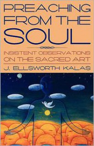 Preaching from the Soul: Insistent Observations on the Sacred Art - J. Ellsworth Kalas