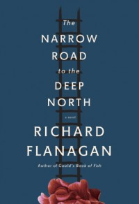 The Narrow Road to the Deep North: A novel - Richard Flanagan