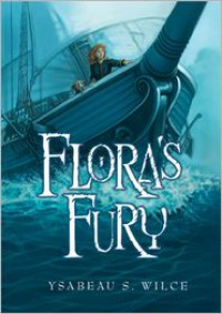 Flora's Fury: How a Girl of Spirit and a Red Dog Confound Their Friends, Astound Their Enemies, and Learn the Importance of Packing Light - Ysabeau S. Wilce