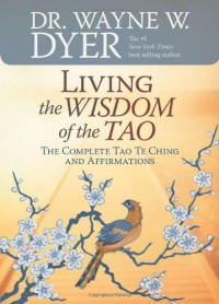 Living the Wisdom of the Tao: The Complete Tao Te Ching and Affirmations - Laozi, Wayne W. Dyer