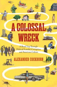 A Colossal Wreck: A Road Trip Through Political Scandal, Corruption, And American Culture - Alexander Cockburn