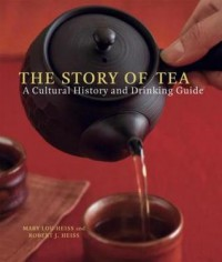 The Story of Tea: A Cultural History and Drinking Guide - Mary Lou Heiss, Robert J. Heiss
