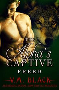 The Alpha's Captive: Freed: BBW Shifter Werewolf Romance #6 - V. M. Black