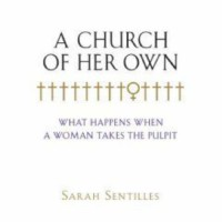 A Church of Her Own: What Happens When a Woman Takes the Pulpit - Sarah Sentilles