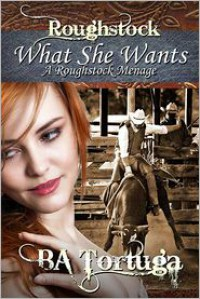 What She Wants, a Roughstock Menage - B.A. Tortuga
