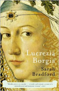 Lucrezia Borgia: Life, Love, and Death in Renaissance Italy - Sarah Bradford