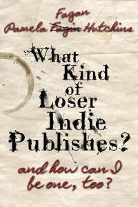 What Kind of Loser Indie Publishes, and How Can I Be One, Too? - Pamela Fagan Hutchins