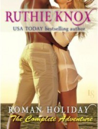 Roman Holiday: The Complete Adventure - Ruthie Knox