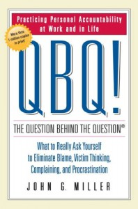 QBQ! The Question Behind the Question: Practicing Personal Accountability at Work and in Life - John G. Miller