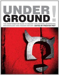 Underground!: The Disinformation Guide to Ancient Civilizations, Astonishing Archaeology, and Hidden History - Preston Peet