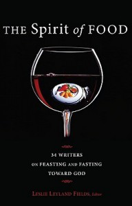 The Spirit of Food: Thirty-four Writers on Feasting and Fasting toward God - Leslie Leyland Fields, Nancy J. Nordenson