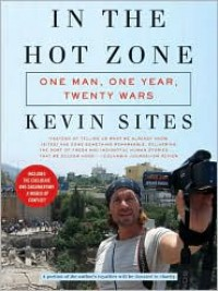 In the Hot Zone: One Man, One Year, Twenty Wars - Kevin Sites