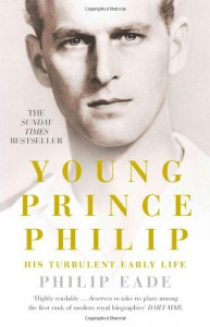 Young Prince Philip: His Turbulent Early Life - Philip Eade