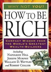 How to Be Rich - Napoleon Hill, Joseph Murphy, Wallace D. Wattles, Robert Collier