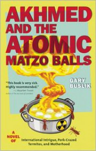 Akhmed and the Atomic Matzo Balls: A Novel of International Intrigue, Pork-Crazed Termites, and Motherhood - Gary Buslik