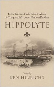 Hippolyte: Little Known Facts about Alexis de Tocqueville's Lesser Known Brother - Ken Hinrichs