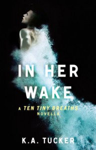 In Her Wake: A Ten Tiny Breaths Novella - K.A. Tucker