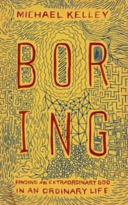 Boring: Finding an Extraordinary God in an Ordinary Life - Michael Kelley