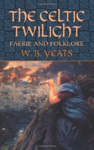 The Celtic Twilight: Faerie and Folklore - W.B. Yeats