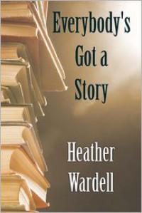 Everybody's Got a Story - Heather Wardell