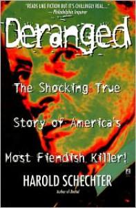 Deranged: The Shocking True Story of America's Most Fiendish Killer - Harold Schechter