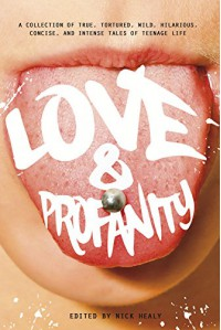 Love & Profanity: A Collection of True, Tortured, Wild, Hilarious, Concise, and Intense Tales of Teenage Life - Carrie Mesrobian, Rachael Hanel, Geoff Herbach, Kassandra Duthie, Anna Vodicka, Sarah Beth Childers, Alicia Catt, Clint Edwards, Laurie Edwards, Anika Fajardo, Esther Porter, Pete Hautman, Patrick Hueller, Trisha Speed Shaskan