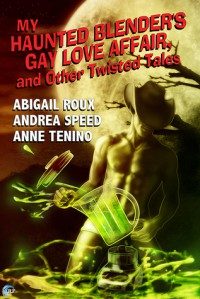 My Haunted Blender's Gay Love Affair, and Other Twisted Tales - Abigail Roux