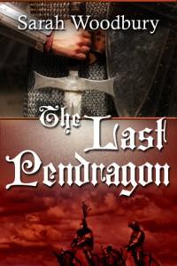 The Last Pendragon - Sarah Woodbury
