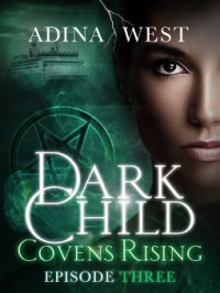 Dark Child (Covens Rising): Episode 3 - Adina West