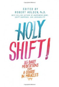 Holy Shift!: 365 Daily Meditations from A Course in Miracles - Robert Holden