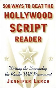 500 Ways to Beat the Hollywood Script Reader: Writing the Screenplay the Reader Will Recommend - Jennifer Lerch